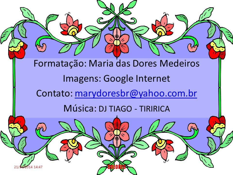 Formatação: Maria das Dores Medeiros Imagens: Google Internet Contato: marydoresbr@yahoo.com.brmarydoresbr@yahoo.com.br Música: DJ TIAGO - TIRIRICA 21