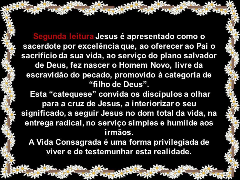 Segunda leitura Jesus é apresentado como o sacerdote por excelência que, ao oferecer ao Pai o sacrifício da sua vida, ao serviço do plano salvador de Deus, fez nascer o Homem Novo, livre da escravidão do pecado, promovido à categoria de filho de Deus .