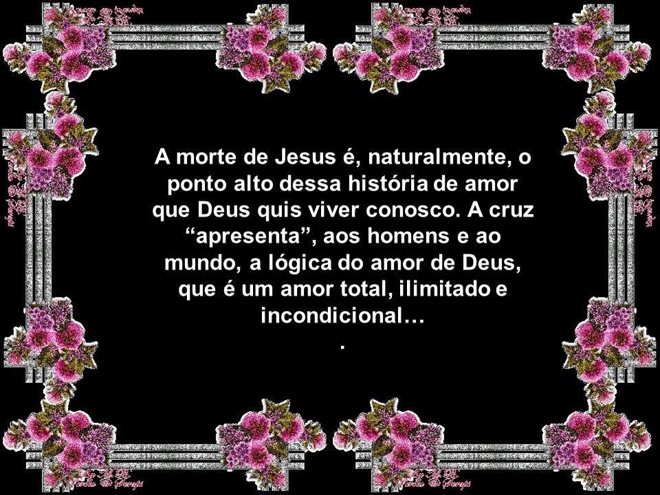 A morte de Jesus é, naturalmente, o ponto alto dessa história de amor que Deus quis viver conosco.