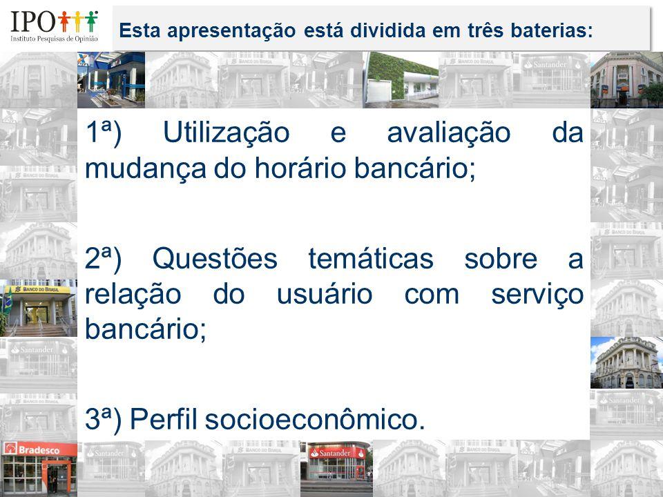 Esta apresentação está dividida em três baterias: 1ª) Utilização e avaliação da mudança do horário bancário; 2ª) Questões temáticas sobre a relação do usuário com serviço bancário; 3ª) Perfil socioeconômico.