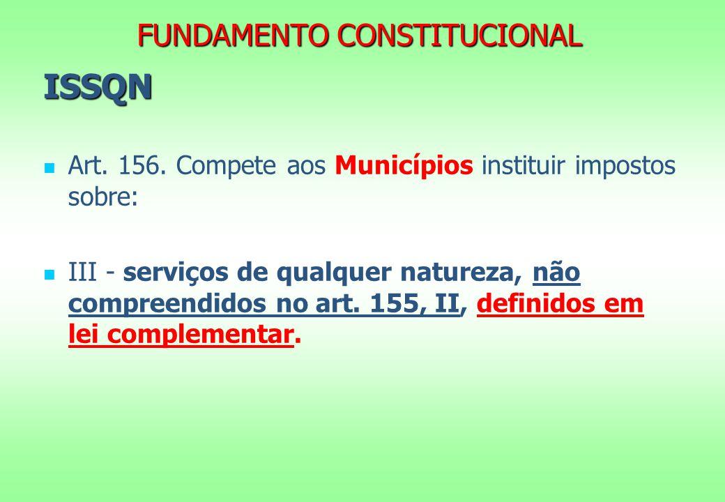FUNDAMENTO CONSTITUCIONAL ISSQN Art. 156. Compete aos Municípios instituir impostos sobre: III - serviços de qualquer natureza, não compreendidos no a