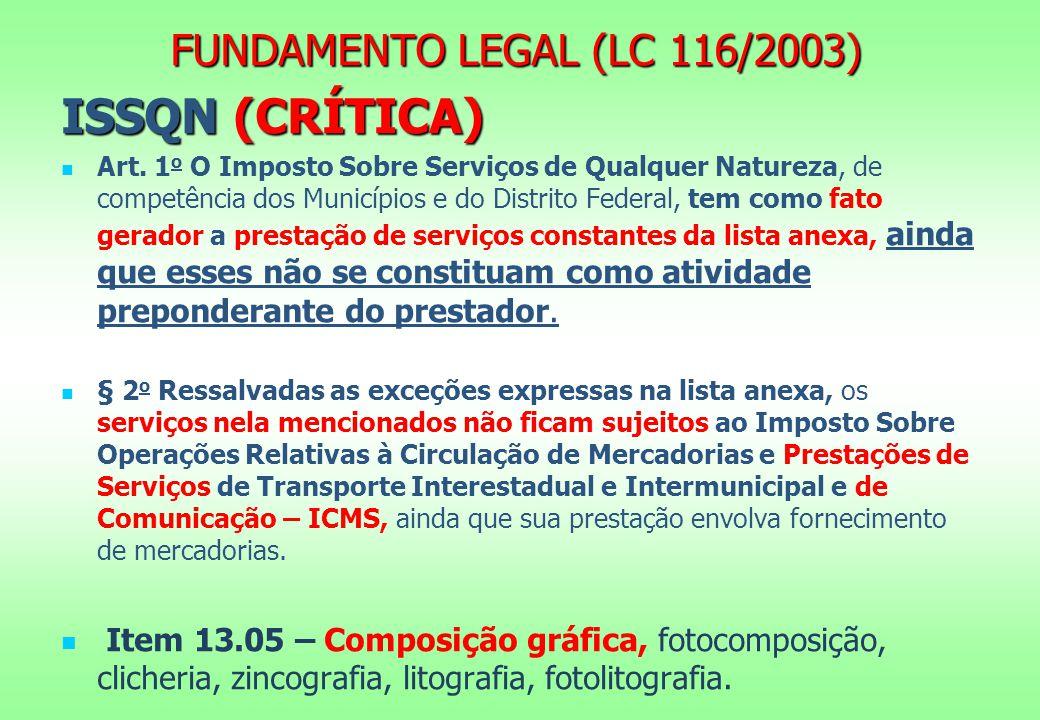 FUNDAMENTO LEGAL (LC 116/2003) ISSQN (CRÍTICA) Art. 1 o O Imposto Sobre Serviços de Qualquer Natureza, de competência dos Municípios e do Distrito Fed