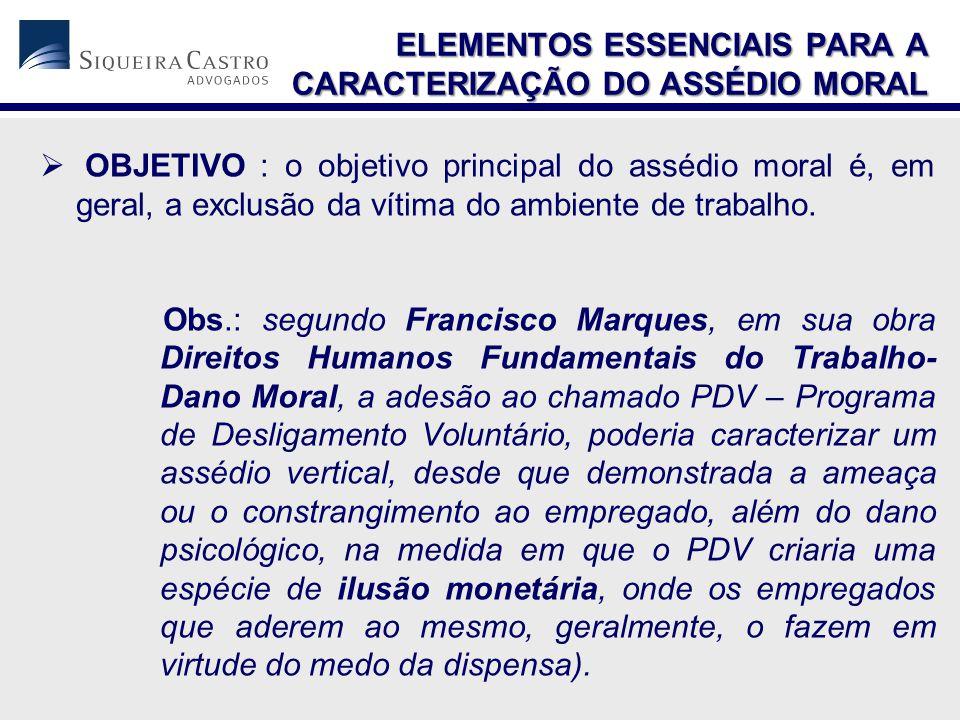  OBJETIVO : o objetivo principal do assédio moral é, em geral, a exclusão da vítima do ambiente de trabalho. Obs.: segundo Francisco Marques, em sua