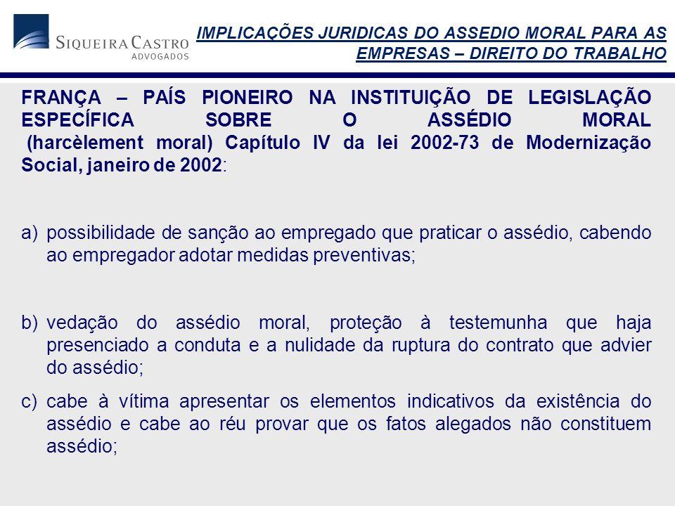 FRANÇA – PAÍS PIONEIRO NA INSTITUIÇÃO DE LEGISLAÇÃO ESPECÍFICA SOBRE O ASSÉDIO MORAL (harcèlement moral) Capítulo IV da lei 2002-73 de Modernização Social, janeiro de 2002: a)possibilidade de sanção ao empregado que praticar o assédio, cabendo ao empregador adotar medidas preventivas; b)vedação do assédio moral, proteção à testemunha que haja presenciado a conduta e a nulidade da ruptura do contrato que advier do assédio; c)cabe à vítima apresentar os elementos indicativos da existência do assédio e cabe ao réu provar que os fatos alegados não constituem assédio; IMPLICAÇÕES JURIDICAS DO ASSEDIO MORAL PARA AS EMPRESAS – DIREITO DO TRABALHO