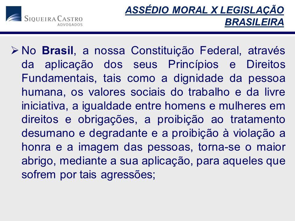  No Brasil, a nossa Constituição Federal, através da aplicação dos seus Princípios e Direitos Fundamentais, tais como a dignidade da pessoa humana, os valores sociais do trabalho e da livre iniciativa, a igualdade entre homens e mulheres em direitos e obrigações, a proibição ao tratamento desumano e degradante e a proibição à violação a honra e a imagem das pessoas, torna-se o maior abrigo, mediante a sua aplicação, para aqueles que sofrem por tais agressões; ASSÉDIO MORAL X LEGISLAÇÃO BRASILEIRA