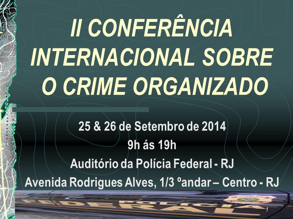 II CONFERÊNCIA INTERNACIONAL SOBRE O CRIME ORGANIZADO 25 & 26 de Setembro de 2014 9h ás 19h Auditório da Polícia Federal - RJ Avenida Rodrigues Alves, 1/3 ºandar – Centro - RJ 1