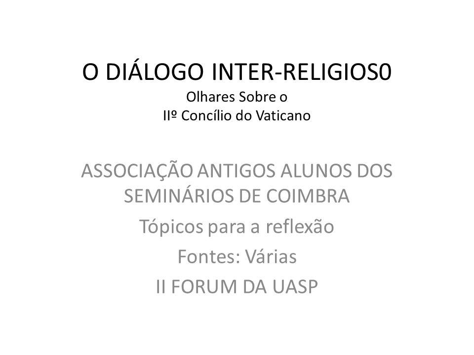 O DIÁLOGO INTER-RELIGIOS0 Olhares Sobre o IIº Concílio do Vaticano ASSOCIAÇÃO ANTIGOS ALUNOS DOS SEMINÁRIOS DE COIMBRA Tópicos para a reflexão Fontes: