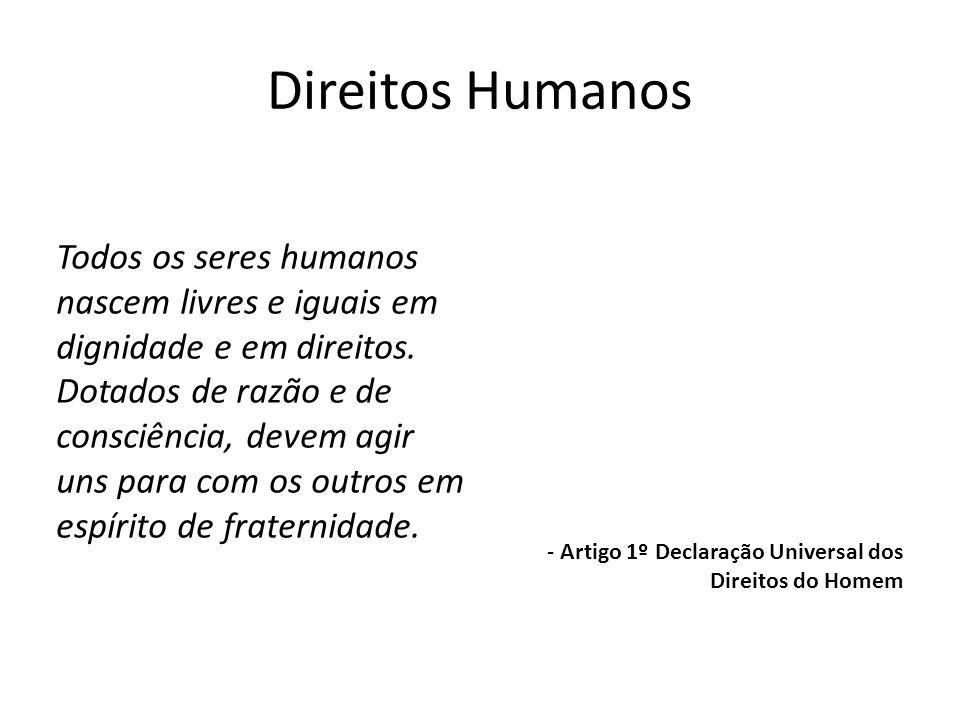 Direitos Humanos Todos os seres humanos nascem livres e iguais em dignidade e em direitos. Dotados de razão e de consciência, devem agir uns para com