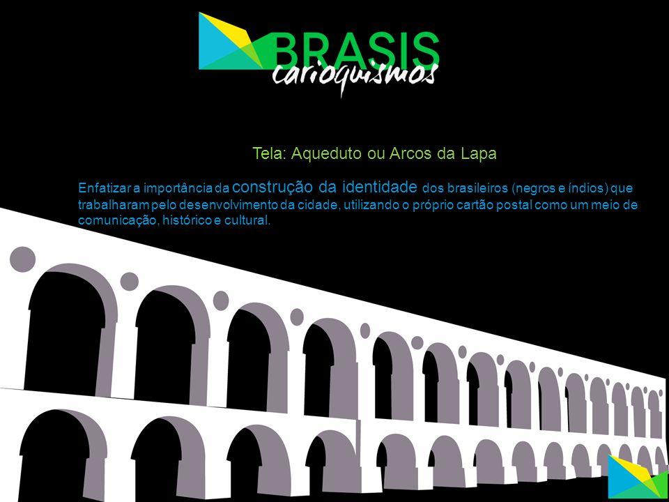 Tela: Aqueduto ou Arcos da Lapa Enfatizar a importância da construção da identidade dos brasileiros (negros e índios) que trabalharam pelo desenvolvim