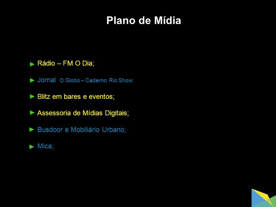 Plano de Mídia Rádio – FM O Dia; Jornal O Globo – Caderno Rio Show; Blitz em bares e eventos; Assessoria de Mídias Digitais; Busdoor e Mobiliário Urbano; Mica;