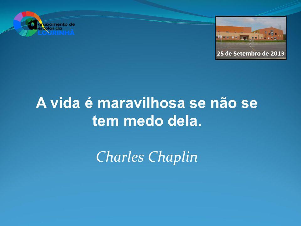 25 de Setembro de 2013 A vida é maravilhosa se não se tem medo dela. Charles Chaplin