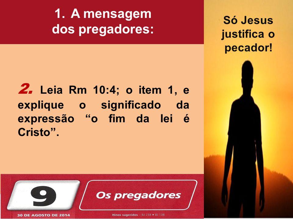 """2. Leia Rm 10:4; o item 1, e explique o significado da expressão """"o fim da lei é Cristo"""". Jacó, o Escolhido! 1.A mensagem dos pregadores: Só Jesus jus"""