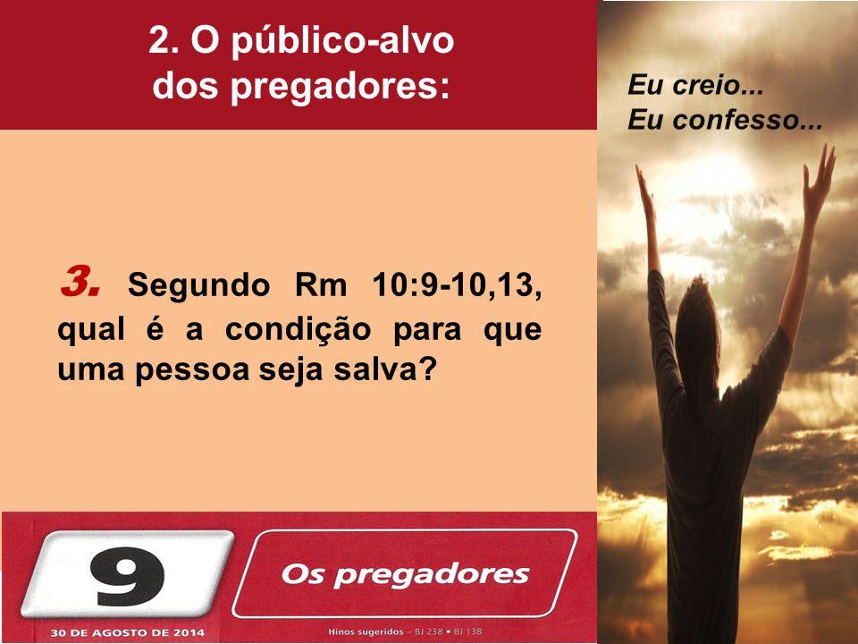 3. Segundo Rm 10:9-10,13, qual é a condição para que uma pessoa seja salva? 2. O público-alvo dos pregadores: Eu creio... Eu confesso...