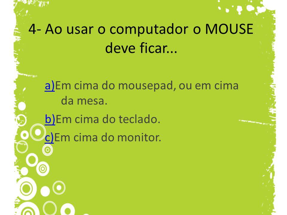 4- Ao usar o computador o MOUSE deve ficar... a)a)Em cima do mousepad, ou em cima da mesa. b)b)Em cima do teclado. c)c)Em cima do monitor.