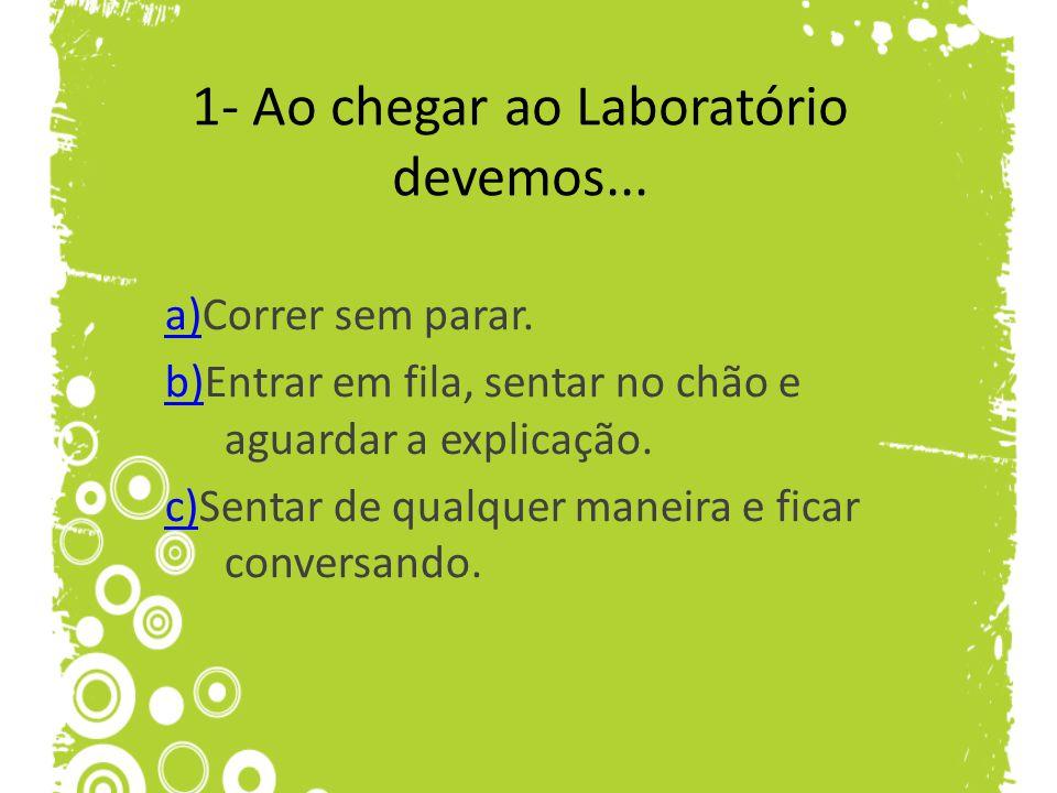 1- Ao chegar ao Laboratório devemos... a)a)Correr sem parar. b)b)Entrar em fila, sentar no chão e aguardar a explicação. c)c)Sentar de qualquer maneir