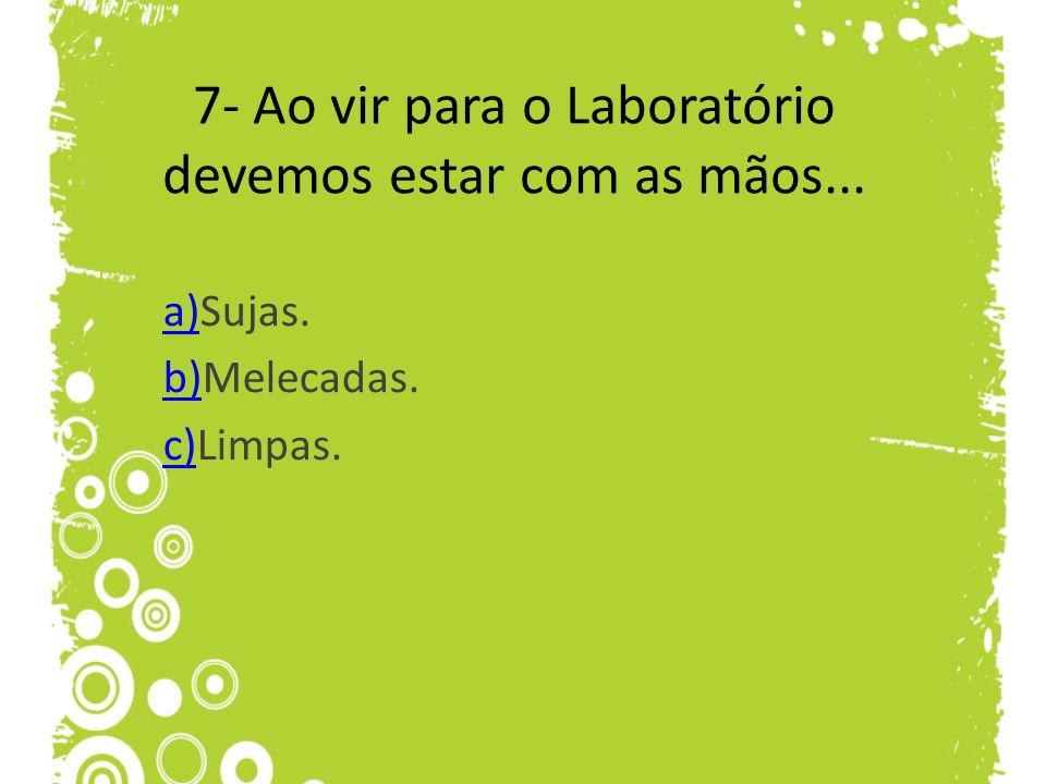 7- Ao vir para o Laboratório devemos estar com as mãos... a)a)Sujas. b)b)Melecadas. c)c)Limpas.
