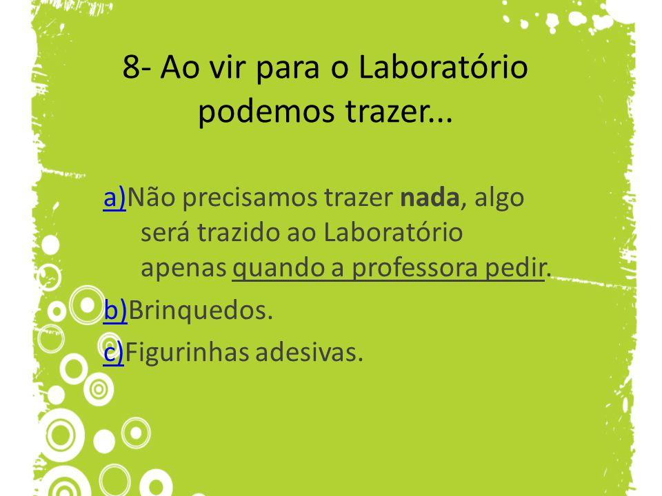 8- Ao vir para o Laboratório podemos trazer... a)a)Não precisamos trazer nada, algo será trazido ao Laboratório apenas quando a professora pedir. b)b)