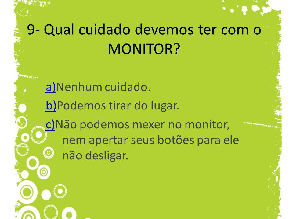9- Qual cuidado devemos ter com o MONITOR? a)a)Nenhum cuidado. b)b)Podemos tirar do lugar. c)c)Não podemos mexer no monitor, nem apertar seus botões p
