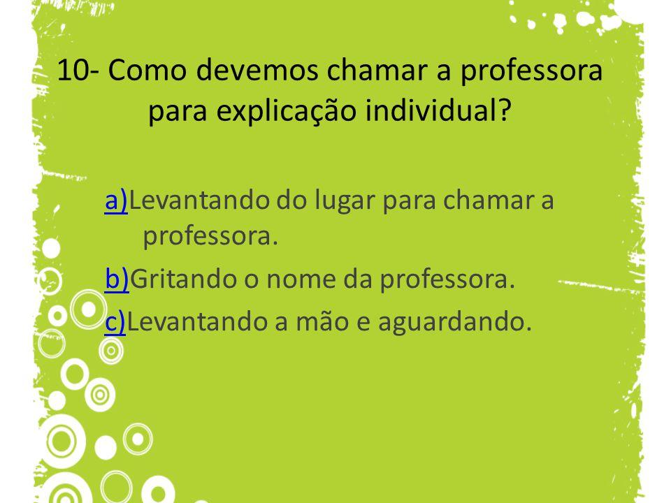 10- Como devemos chamar a professora para explicação individual? a)a)Levantando do lugar para chamar a professora. b)b)Gritando o nome da professora.
