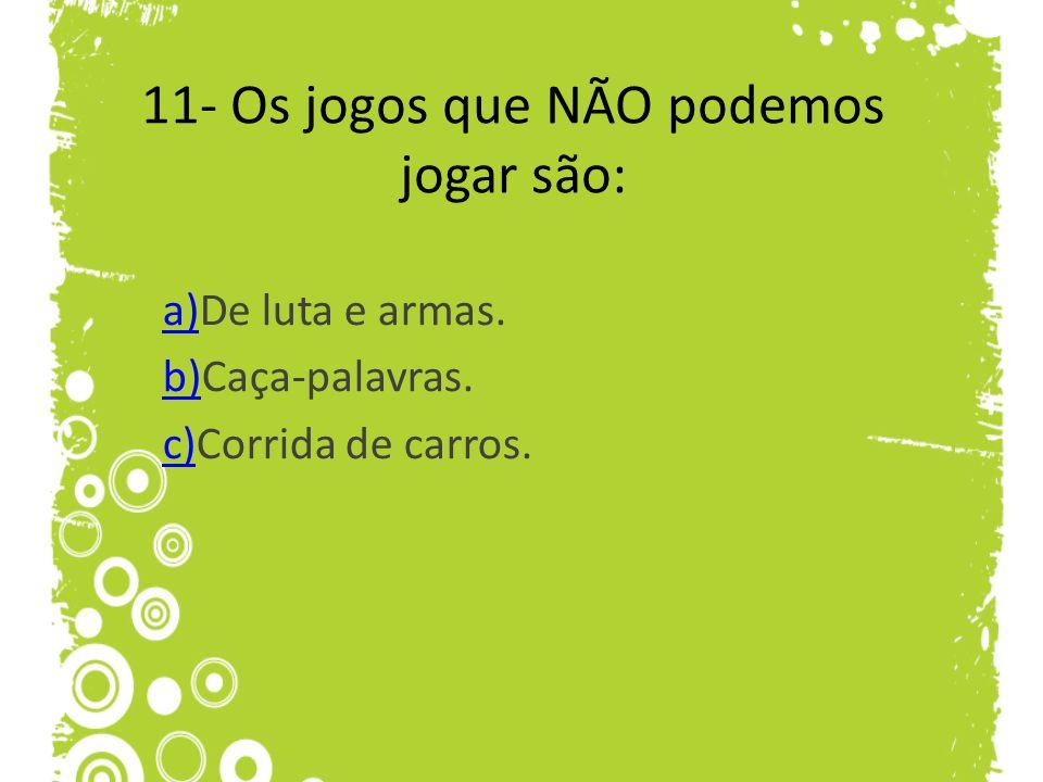 11- Os jogos que NÃO podemos jogar são: a)a)De luta e armas. b)b)Caça-palavras. c)c)Corrida de carros.