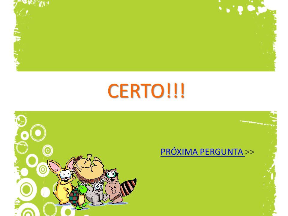 CERTO!!! PRÓXIMA PERGUNTA PRÓXIMA PERGUNTA >>