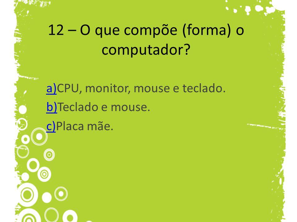 12 – O que compõe (forma) o computador? a)a)CPU, monitor, mouse e teclado. b)b)Teclado e mouse. c)c)Placa mãe.