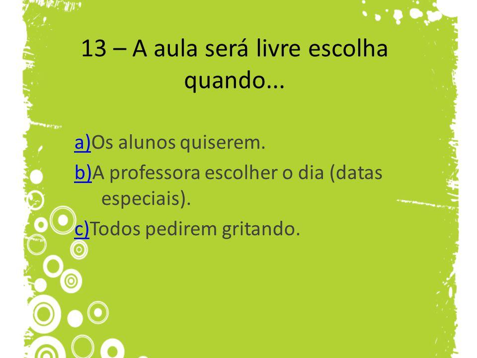 13 – A aula será livre escolha quando... a)a)Os alunos quiserem. b)b)A professora escolher o dia (datas especiais). c)c)Todos pedirem gritando.