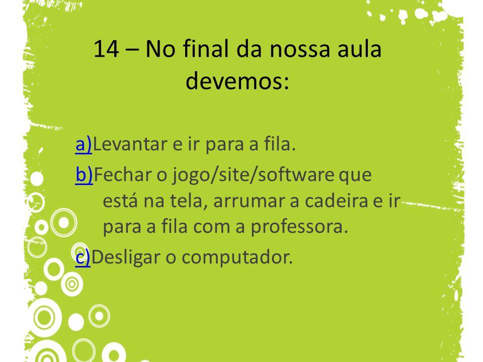 14 – No final da nossa aula devemos: a)a)Levantar e ir para a fila. b)b)Fechar o jogo/site/software que está na tela, arrumar a cadeira e ir para a fi