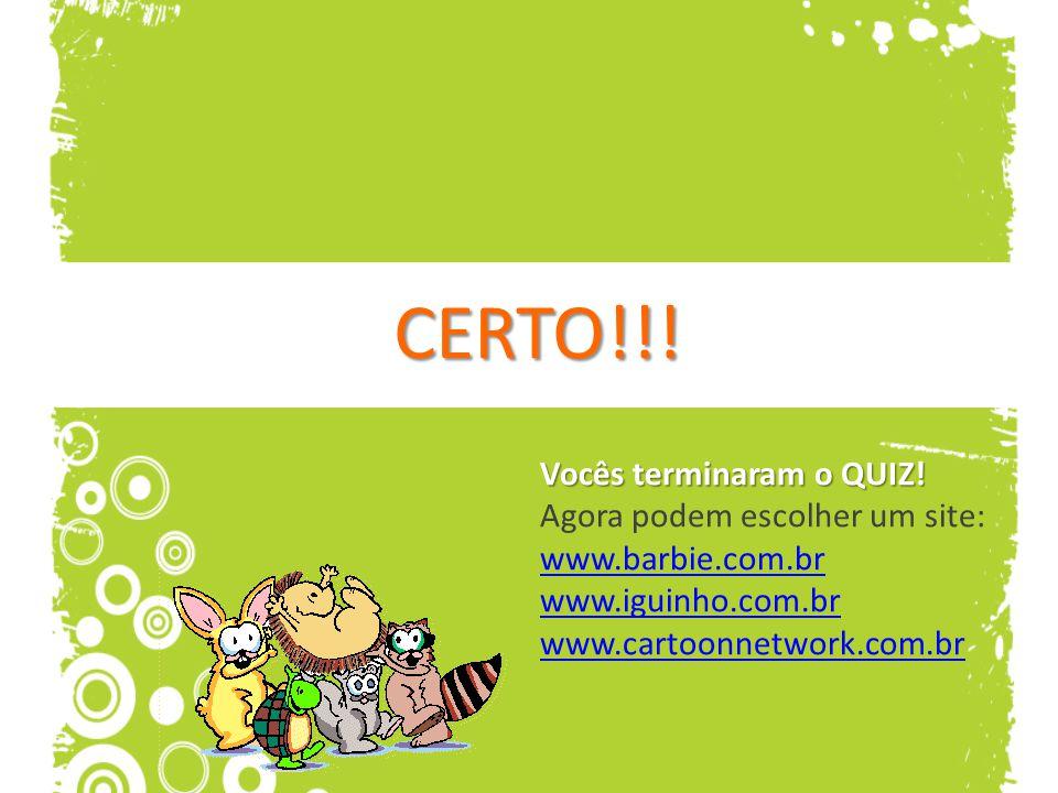 CERTO!!! Vocês terminaram o QUIZ! Vocês terminaram o QUIZ! Agora podem escolher um site: www.barbie.com.br www.iguinho.com.br www.cartoonnetwork.com.b