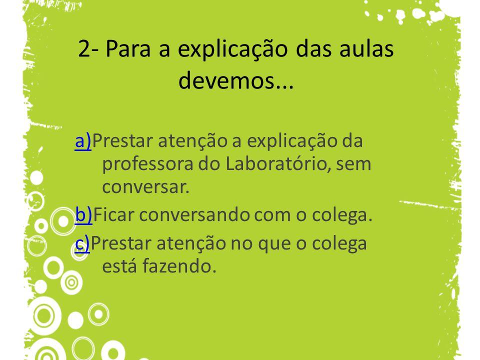 2- Para a explicação das aulas devemos... a)a)Prestar atenção a explicação da professora do Laboratório, sem conversar. b)b)Ficar conversando com o co