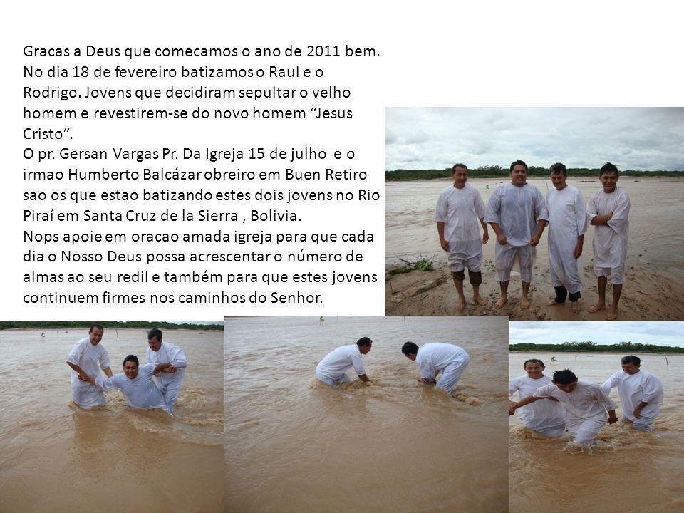 Gracas a Deus que comecamos o ano de 2011 bem. No dia 18 de fevereiro batizamos o Raul e o Rodrigo.