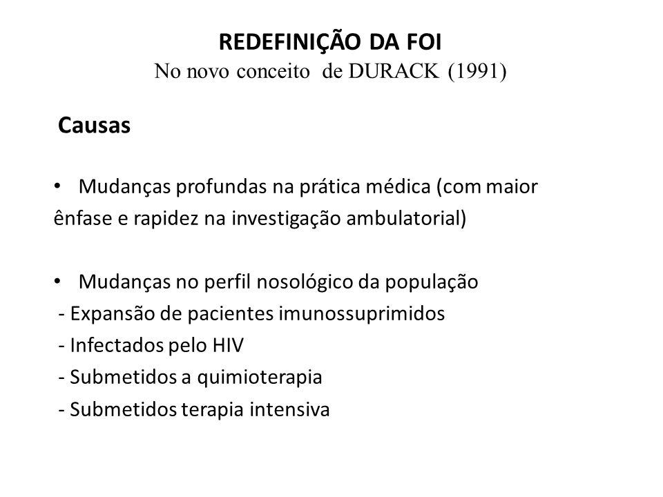 REDEFINIÇÃO DA FOI No novo conceito de DURACK (1991) Mudanças profundas na prática médica (com maior ênfase e rapidez na investigação ambulatorial) Mudanças no perfil nosológico da população - Expansão de pacientes imunossuprimidos - Infectados pelo HIV - Submetidos a quimioterapia - Submetidos terapia intensiva Causas