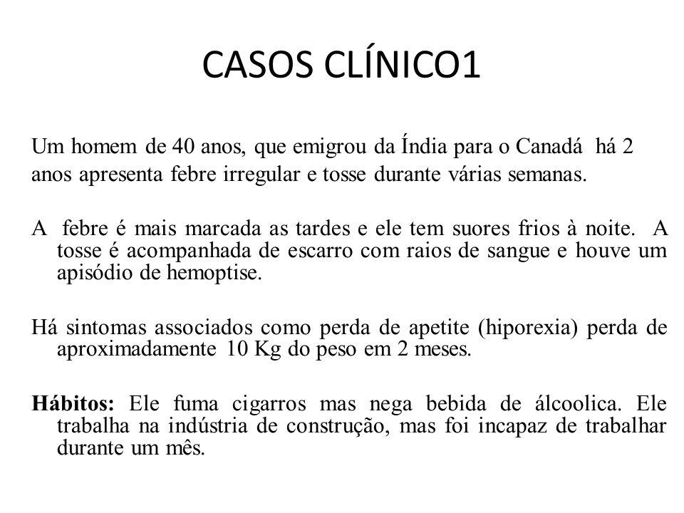 CASOS CLÍNICO1 Um homem de 40 anos, que emigrou da Índia para o Canadá há 2 anos apresenta febre irregular e tosse durante várias semanas.