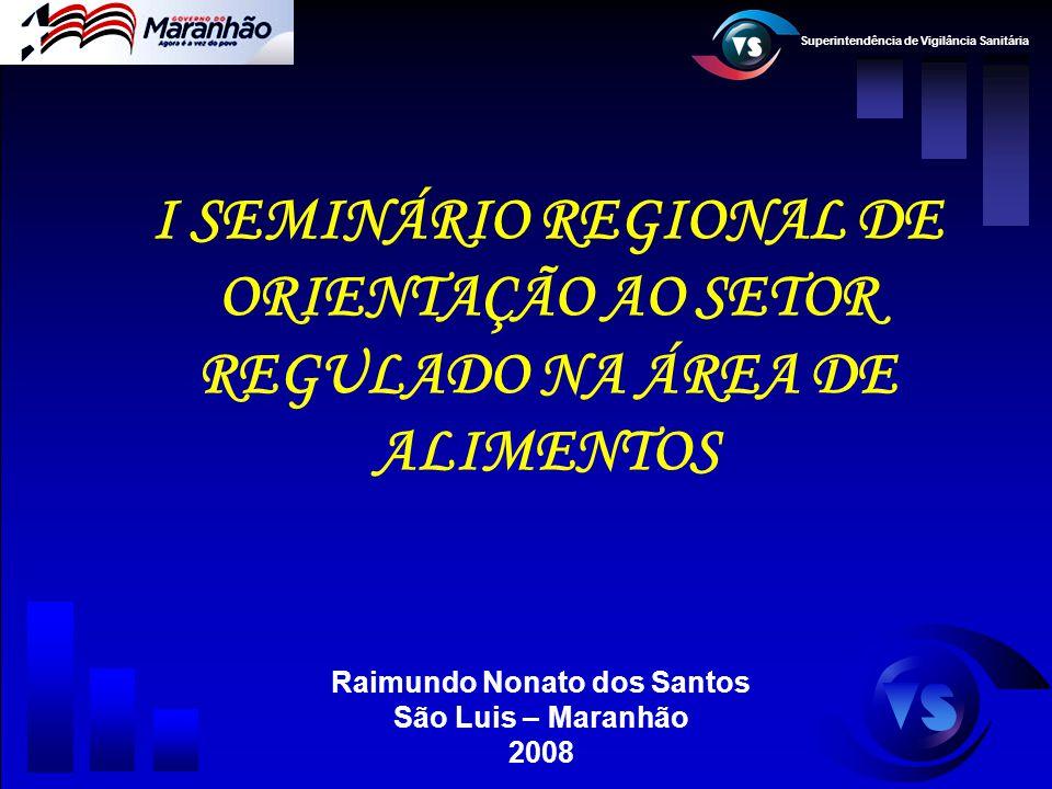 Superintendência de Vigilância Sanitária I SEMINÁRIO REGIONAL DE ORIENTAÇÃO AO SETOR REGULADO NA ÁREA DE ALIMENTOS Raimundo Nonato dos Santos São Luis