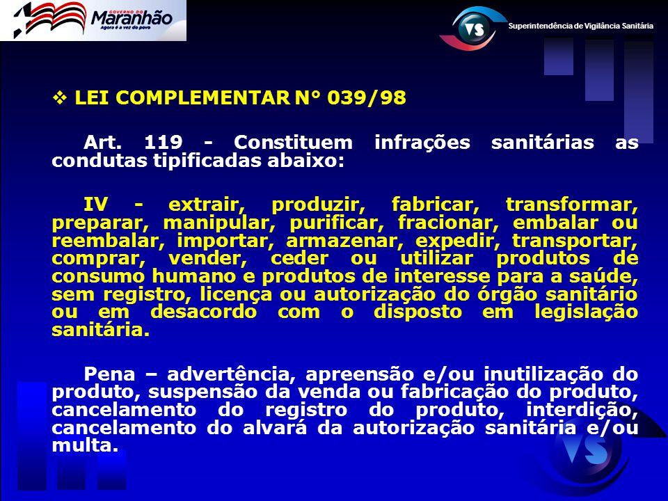 Superintendência de Vigilância Sanitária  LEI COMPLEMENTAR N° 039/98 Art. 119 - Constituem infrações sanitárias as condutas tipificadas abaixo: IV -