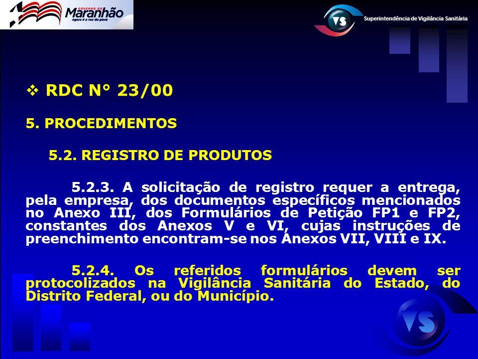 Superintendência de Vigilância Sanitária  RDC N° 23/00 5. PROCEDIMENTOS 5.2. REGISTRO DE PRODUTOS 5.2.3. A solicitação de registro requer a entrega,