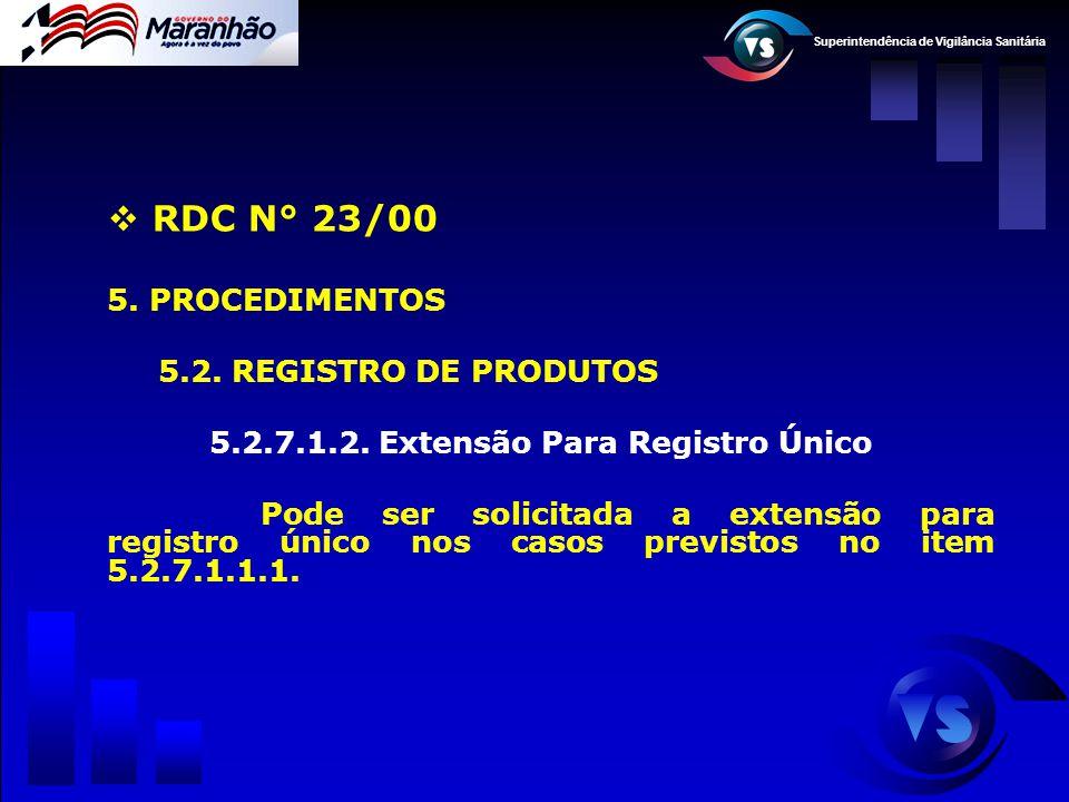 Superintendência de Vigilância Sanitária  RDC N° 23/00 5. PROCEDIMENTOS 5.2. REGISTRO DE PRODUTOS 5.2.7.1.2. Extensão Para Registro Único Pode ser so