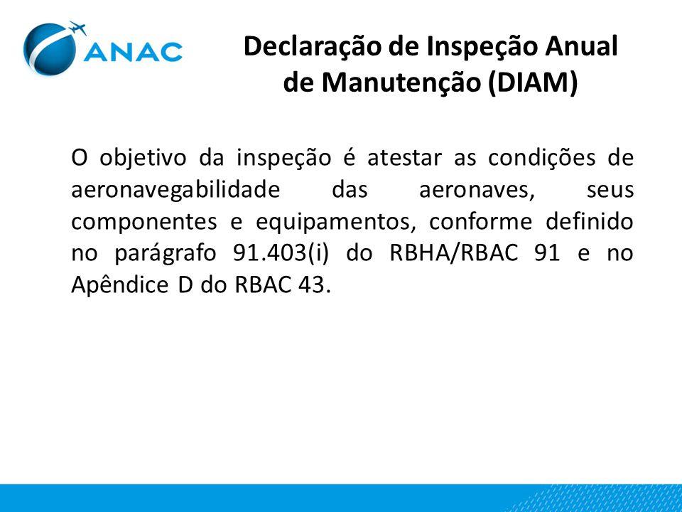 Declaração de Inspeção Anual de Manutenção (DIAM) O objetivo da inspeção é atestar as condições de aeronavegabilidade das aeronaves, seus componentes