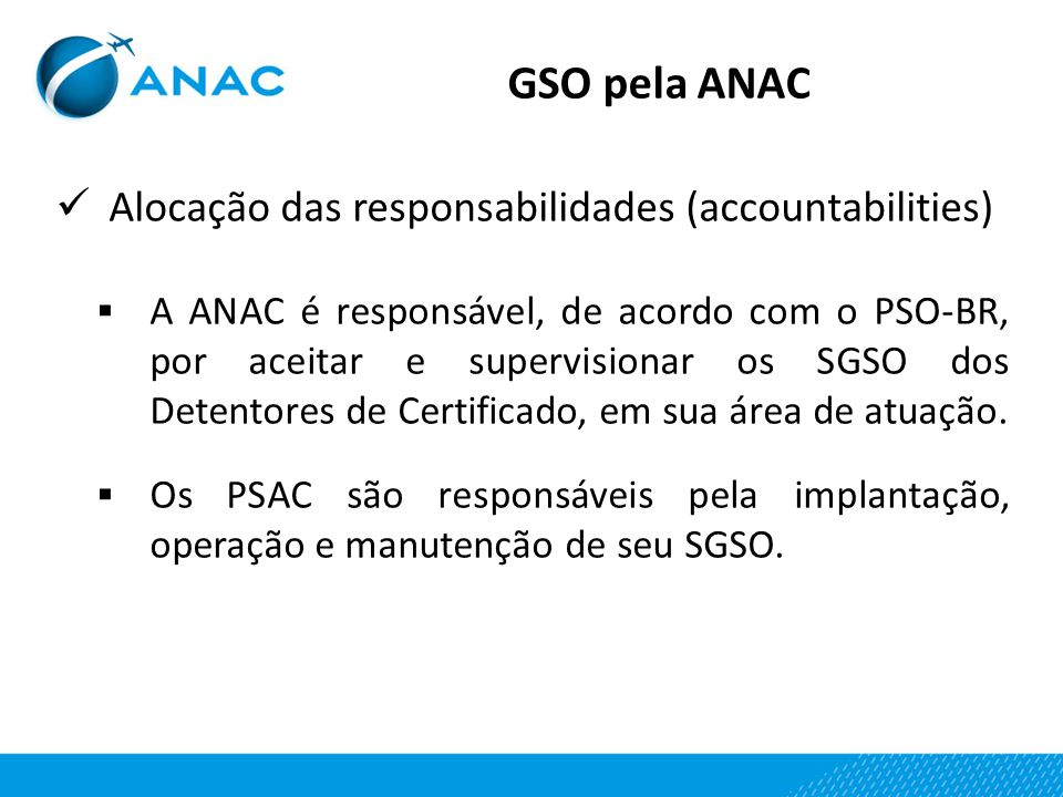 Alocação das responsabilidades (accountabilities)  A ANAC é responsável, de acordo com o PSO-BR, por aceitar e supervisionar os SGSO dos Detentores d