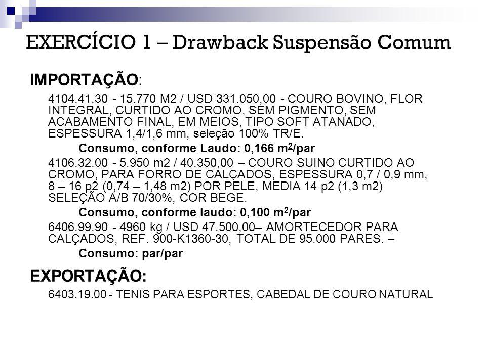 EXERCÍCIO 1 – Drawback Suspensão Comum IMPORTAÇÃO: 4104.41.30 - 15.770 M2 / USD 331.050,00 - COURO BOVINO, FLOR INTEGRAL, CURTIDO AO CROMO, SEM PIGMEN