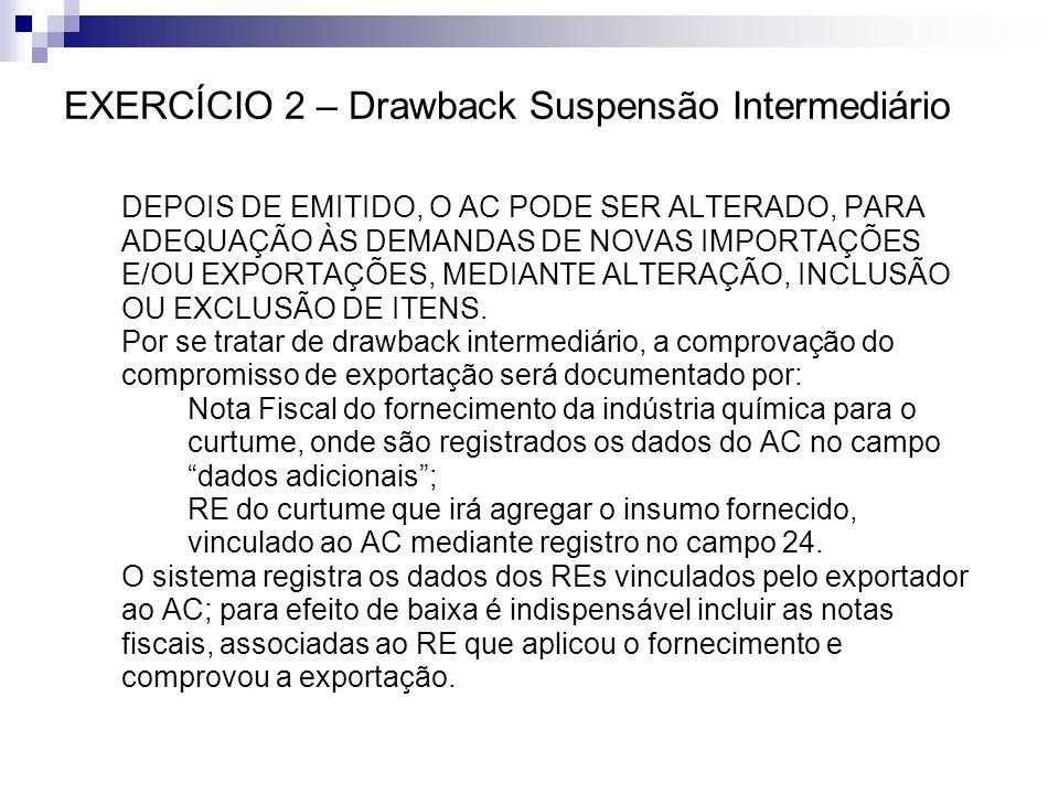 EXERCÍCIO 2 – Drawback Suspensão Intermediário DEPOIS DE EMITIDO, O AC PODE SER ALTERADO, PARA ADEQUAÇÃO ÀS DEMANDAS DE NOVAS IMPORTAÇÕES E/OU EXPORTA