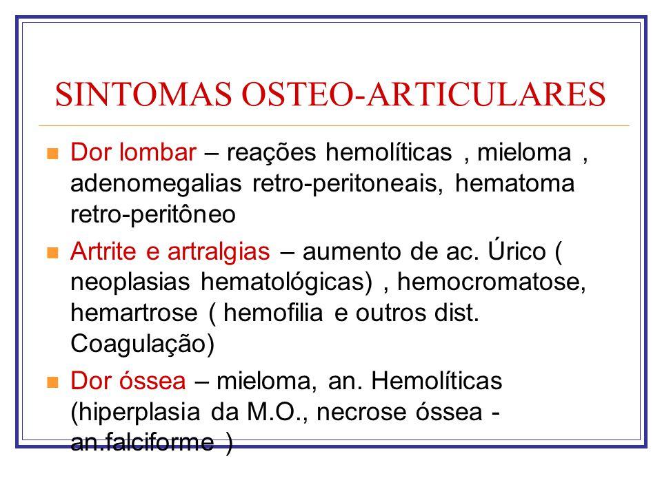 SINTOMAS OSTEO-ARTICULARES Dor lombar – reações hemolíticas, mieloma, adenomegalias retro-peritoneais, hematoma retro-peritôneo Artrite e artralgias –