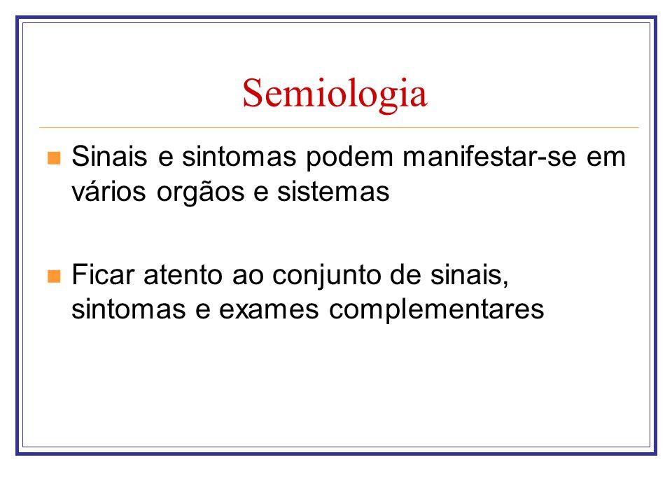 Semiologia Sinais e sintomas podem manifestar-se em vários orgãos e sistemas Ficar atento ao conjunto de sinais, sintomas e exames complementares