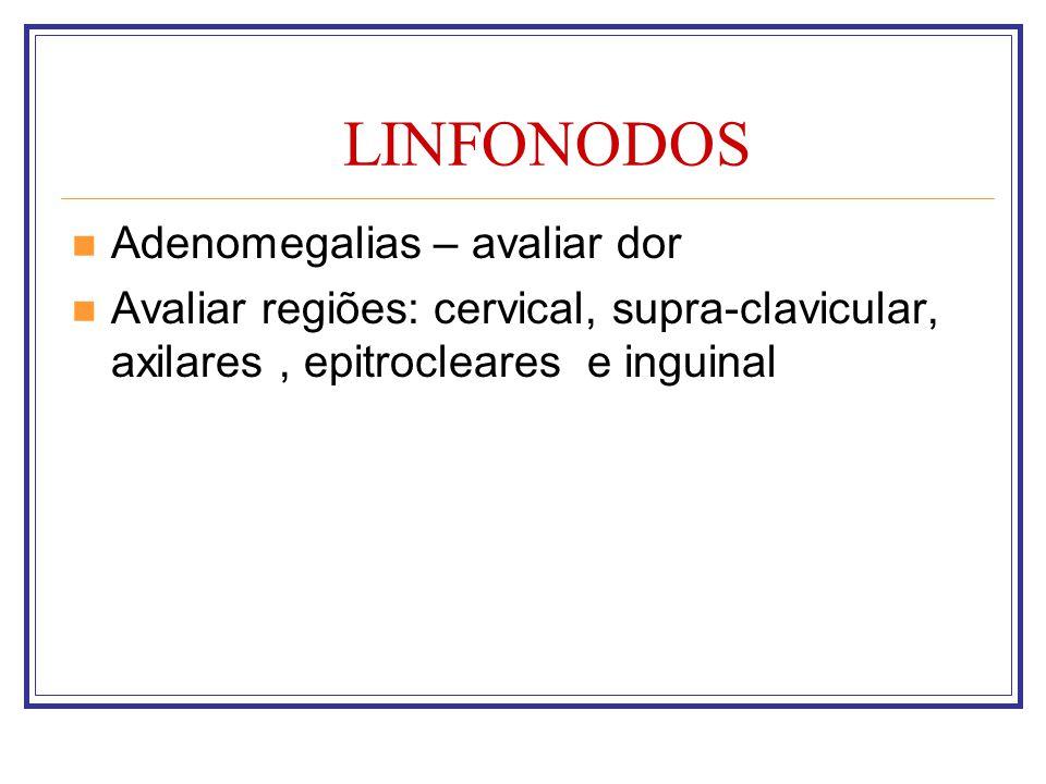 LINFONODOS Adenomegalias – avaliar dor Avaliar regiões: cervical, supra-clavicular, axilares, epitrocleares e inguinal
