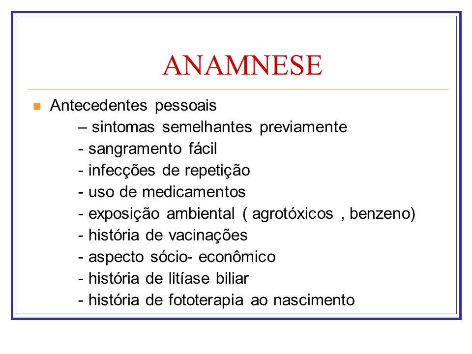ANAMNESE Antecedentes pessoais – sintomas semelhantes previamente - sangramento fácil - infecções de repetição - uso de medicamentos - exposição ambie
