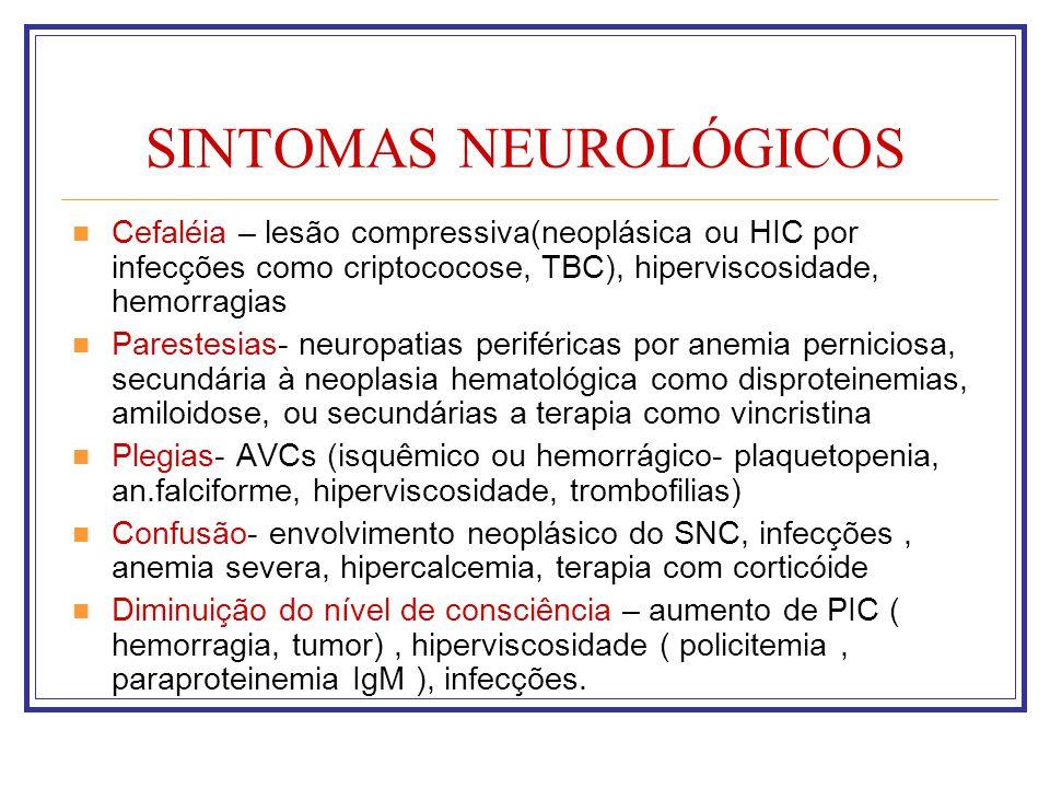 SINTOMAS NEUROLÓGICOS Cefaléia – lesão compressiva(neoplásica ou HIC por infecções como criptococose, TBC), hiperviscosidade, hemorragias Parestesias-
