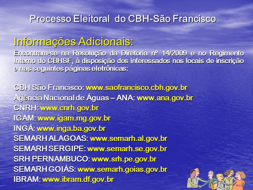 Informações Adicionais: Encontram-se na Resolução da Diretoria nº 14/2009 e no Regimento Interno do CBHSF, à disposição dos interessados nos locais de inscrição e nas seguintes páginas eletrônicas: CBH São Francisco: www.saofrancisco.cbh.gov.br Agência Nacional de Águas – ANA: www.ana.gov.br CNRH: www.cnrh.gov.br IGAM: www.igam.mg.gov.br INGÁ: www.inga.ba.gov.br SEMARH ALAGOAS: www.semarh.al.gov.br SEMARH SERGIPE: www.semarh.se.gov.br SRH PERNAMBUCO: www.srh.pe.gov.br SEMARH GOIÁS: www.semarh.goias.gov.br IBRAM: www.ibram.df.gov.br Processo Eleitoral do CBH-São Francisco