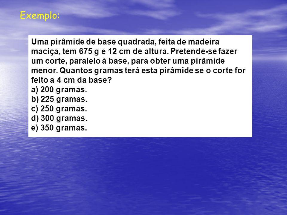 Exemplo: Uma pirâmide de base quadrada, feita de madeira maciça, tem 675 g e 12 cm de altura.