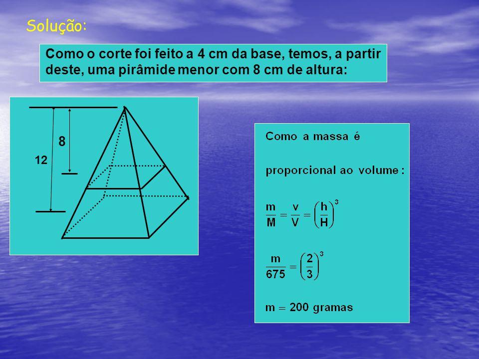 Solução: Como o corte foi feito a 4 cm da base, temos, a partir deste, uma pirâmide menor com 8 cm de altura: 12 8