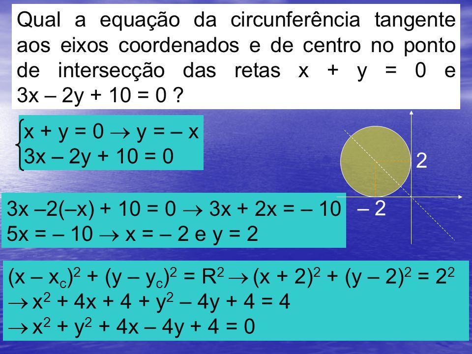 Qual a equação da circunferência tangente aos eixos coordenados e de centro no ponto de intersecção das retas x + y = 0 e 3x – 2y + 10 = 0 .